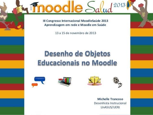 Moodle Salud 2013 Desenho de Objetos Educacionais no Moodle  III Congresso Internacional MoodleSaúde 2013 Aprendizagem em ...
