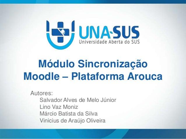 Módulo Sincronização Moodle – Plataforma Arouca Autores: Salvador Alves de Melo Júnior Lino Vaz Moniz Márcio Batista da Si...