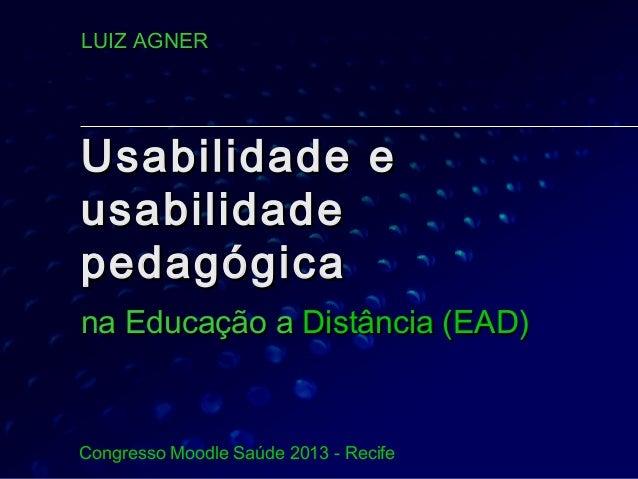 LUIZ AGNER  Usabilidade e usabilidade pedagógica na Educação a Distância (EAD)  Congresso Moodle Saúde 2013 - Recife