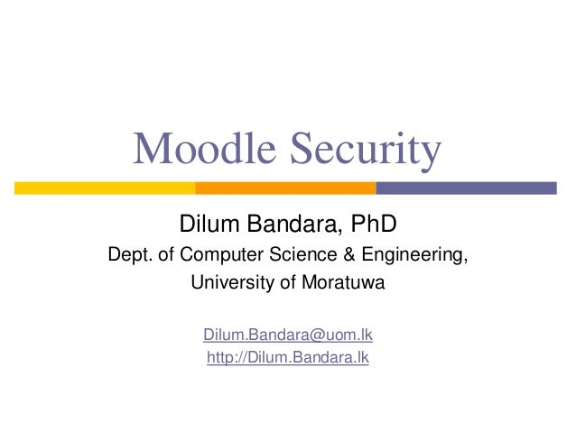 Moodle Security Dilum Bandara, PhD Dept. of Computer Science & Engineering, University of Moratuwa Dilum.Bandara@uom.lk ht...