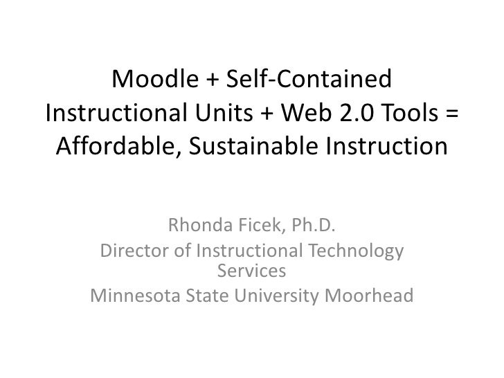 Moodle + Self-Contained Instructional Units + Web 2.0 Tools =  Affordable, Sustainable Instruction              Rhonda Fic...