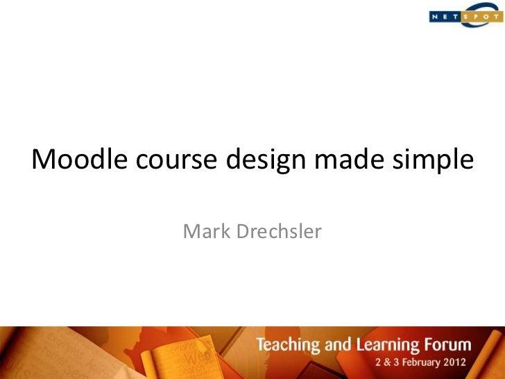 Moodle course design made simple          Mark Drechsler