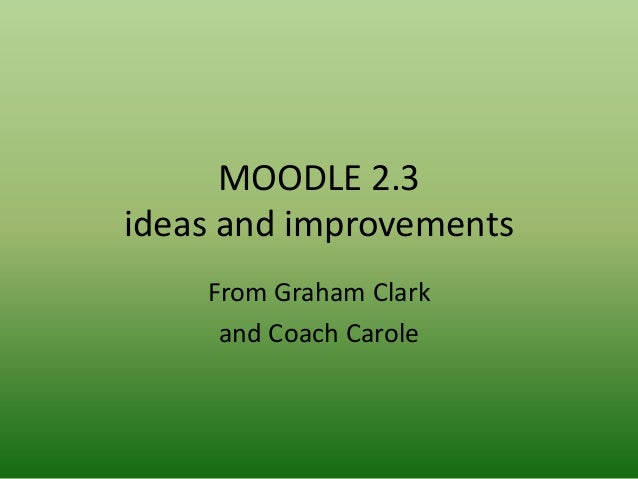 MOODLE 2.3ideas and improvements    From Graham Clark     and Coach Carole