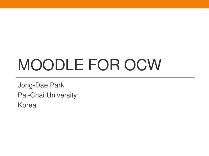 Moodle for OCW<br />Jong-DaePark<br />Pai-Chai University<br />Korea<br />
