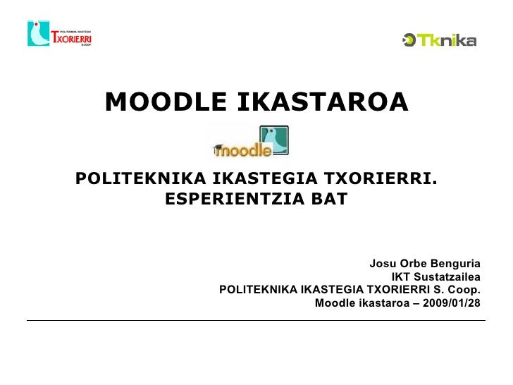 MOODLE IKASTAROA POLITEKNIKA IKASTEGIA TXORIERRI. ESPERIENTZIA BAT Josu Orbe Benguria IKT Sustatzailea POLITEKNIKA IKASTEG...