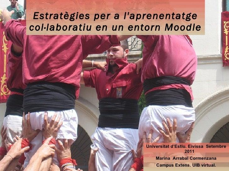 Estratègies per a l'aprenentatge col·laboratiu en un entorn Moodle <ul><li>Universitat d'Estiu. Eivissa  Setembre 2011 </l...
