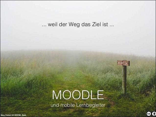 MOODLE und mobile Lernbegleiter ... weil der Weg das Ziel ist ... Mag. Robert SCHRENK, Bakk