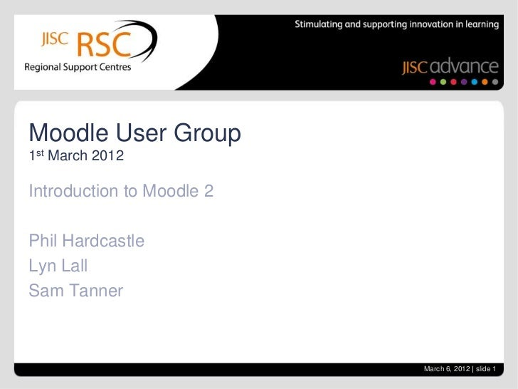 Moodle User Group1st March 2012Introduction to Moodle 2Phil HardcastleLyn LallSam Tanner                           March 6...