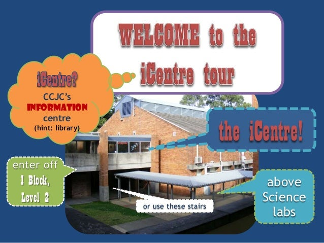 CCJC's INFORMATION centre  the iCentre!  (hint: library)  enter off  I Block, Level 2  or use these stairs  above Science ...