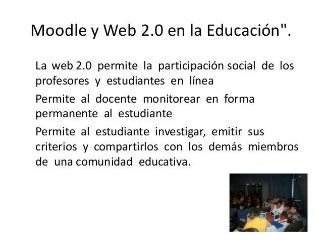 """Moodle y Web 2.0 en la Educación"""".La web 2.0 permite la participación social de losprofesores y estudiantes en líneaPermit..."""