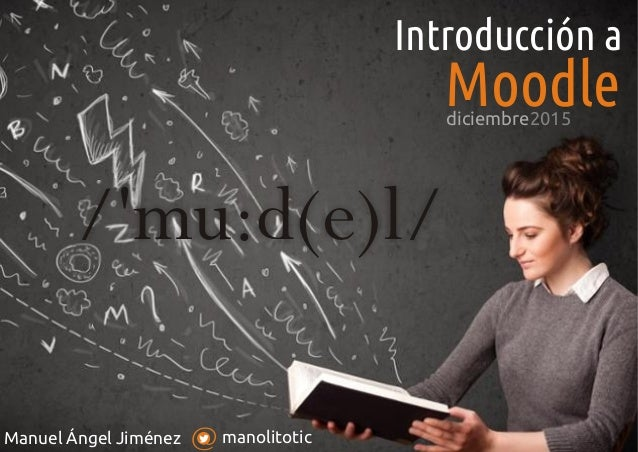 manolitoticManuel Ángel Jiménez Introducción a Moodle /'mu:d(e)l/ diciembre2015