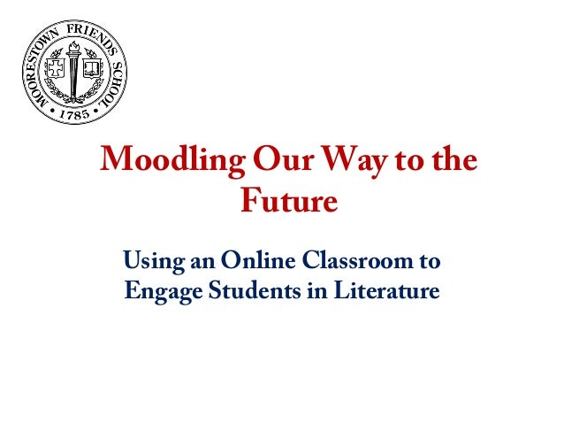 Moodling Our Way to the Future Using an Online Classroom to Engage Students in Literature