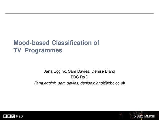 Mood-based Classification ofTV Programmes            Jana Eggink, Sam Davies, Denise Bland                          BBC R&...
