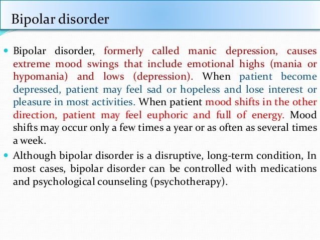 outline various drug treatments bipolar disorder and their Overview treatment support discuss however, with a good treatment plan including psychotherapy, medications, a healthy some people with bipolar disorder will have episodes of mania or hypomania many times most of the time, people in manic states are unaware of the negative consequences of their actions.