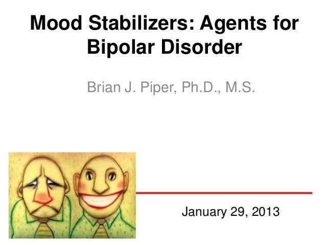 Mood Stabilizers: Agents for     Bipolar Disorder     Brian J. Piper, Ph.D., M.S.                    January 29, 2013