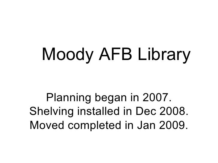 Moody AFB Library Planning began in 2007. Shelving installed in Dec 2008. Moved completed in Jan 2009.