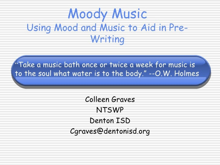 "Moody Music Using Mood and Music to Aid in Pre-Writing Colleen Graves NTSWP Denton ISD [email_address] "" Take a music bath..."