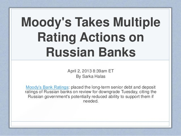 Moodys Takes MultipleRating Actions onRussian BanksApril 2, 2013 8:39am ETBy Sarka HalasMoody's Bank Ratings: placed the l...