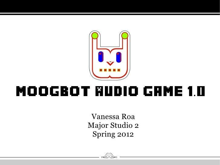 MoogBot Audio Game 1.0         Vanessa Roa        Major Studio 2         Spring 2012