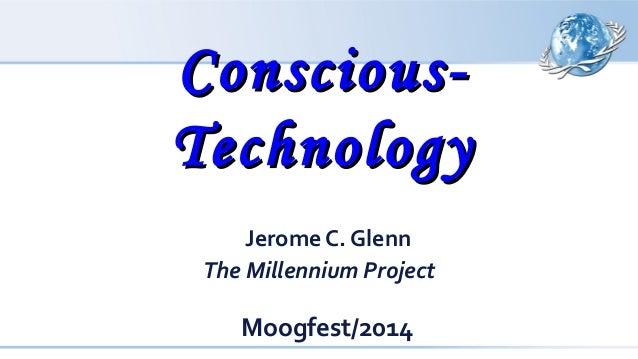Conscious-Conscious- TechnologyTechnology Jerome C. Glenn The Millennium Project Moogfest/2014