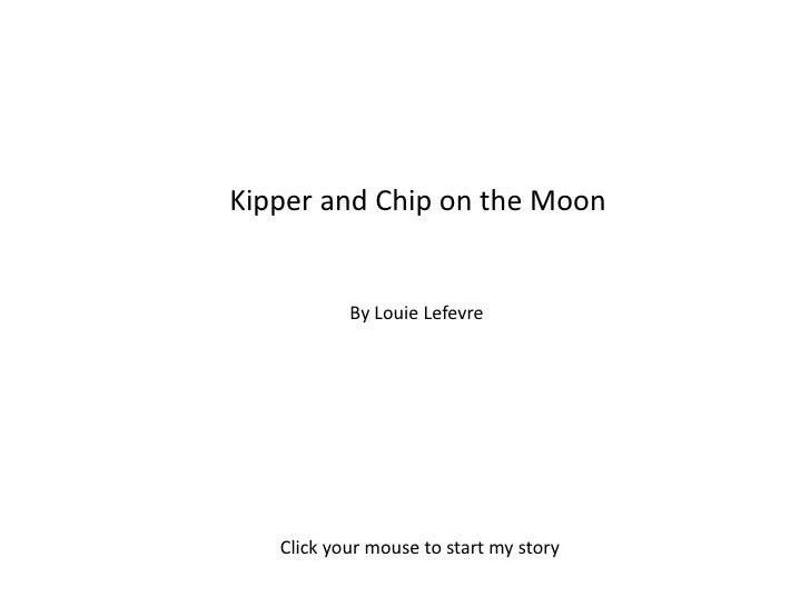Kipper and Chip on the Moon<br />By Louie Lefevre<br />Click your mouse to start my story<br />