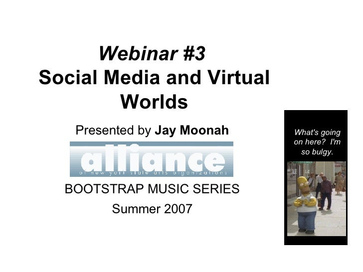 Webinar #3   Social Media and Virtual Worlds Presented by  Jay Moonah BOOTSTRAP MUSIC SERIES Summer 2007 What's going on h...