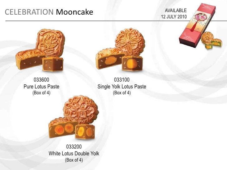 CELEBRATIONMooncake<br />AVAILABLE<br />12 JULY 2010<br />033600<br />Pure Lotus Paste<br />(Box of 4)<br />033100<br />Si...
