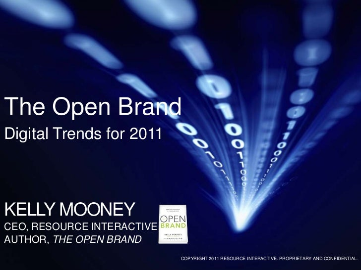 The Open BrandDigital Trends for 2011<br />KELLY MOONEY<br />CEO, RESOURCE INTERACTIVE<br />AUTHOR, THE OPEN BRAND<br />CO...