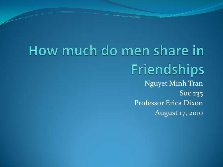 How much do men sharein Friendships<br />Nguyet Minh Tran<br />Soc 235<br />Professor Erica Dixon<br />August 17, 2010<br />