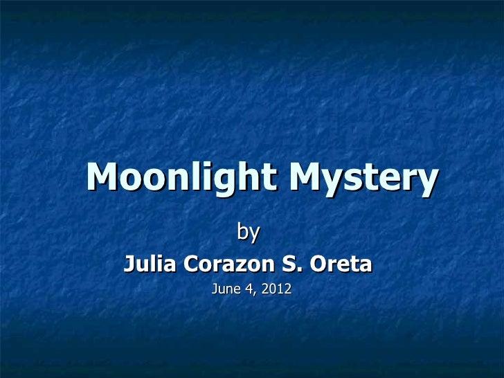 Moonlight Mystery           by Julia Corazon S. Oreta        June 4, 2012