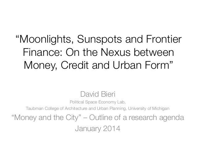"""Moonlights, Sunspots and Frontier Finance: On the Nexus between Money, Credit and Urban Form"" David Bieri Political Space..."