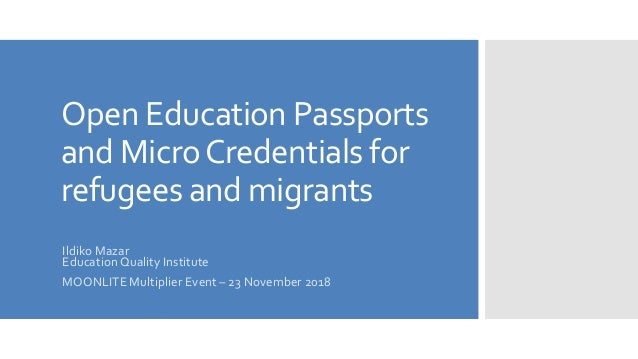 Open Education Passports and MicroCredentials for refugees and migrants Ildiko Mazar Education Quality Institute MOONLITE ...