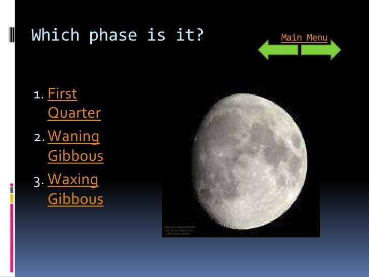 Which phase is it?   Main Menu     1. First    Quarter 2. Waning    Gibbous 3. Waxing    Gibbous