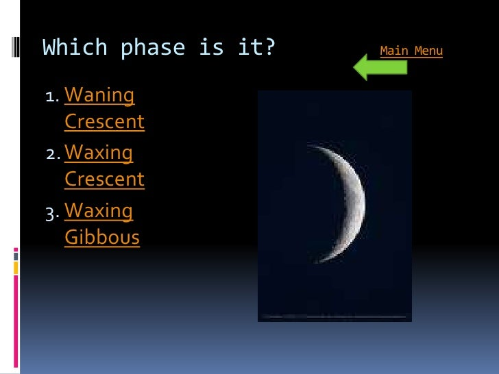 Which phase is it?   Main Menu   1. Waning    Crescent 2. Waxing    Crescent 3. Waxing    Gibbous