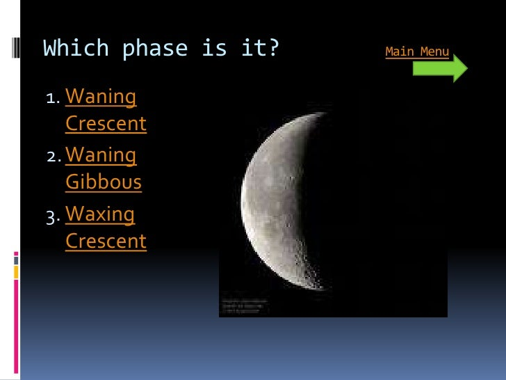 Which phase is it?   Main Menu   1. Waning    Crescent 2. Waning    Gibbous 3. Waxing    Crescent