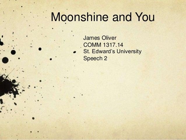 Moonshine and You     James Oliver     COMM 1317.14     St. Edward's University     Speech 2