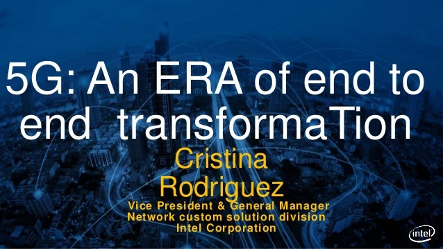 Cristina RodriguezVice President & General Manager Network custom solution division Intel Corporation 5G: An ERA of end to...