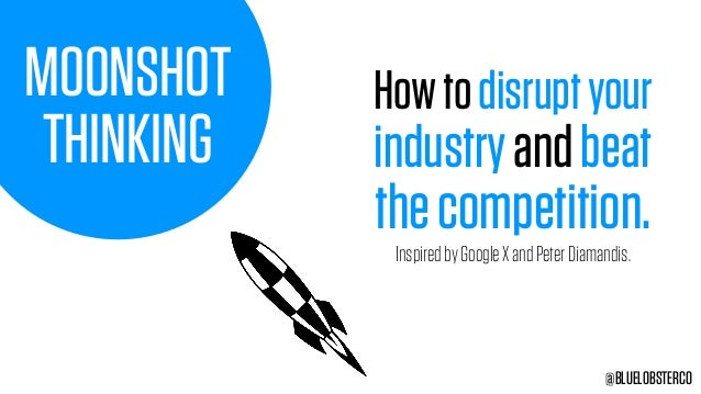 MOONSHOT THINKING Howtodisruptyour industryandbeat thecompetition. @BLUELOBSTERCO InspiredbyGoogleXandPeterDiamandis.