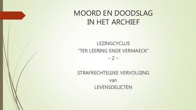 """MOORD EN DOODSLAG IN HET ARCHIEF LEZINGCYCLUS """"TER LEERING ENDE VERMAECK"""" – 2 – STRAFRECHTELIJKE VERVOLGING van LEVENSDELI..."""