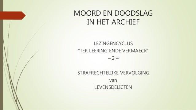 """MOORD EN DOODSLAG IN HET ARCHIEF LEZINGENCYCLUS """"TER LEERING ENDE VERMAECK"""" – 2 – STRAFRECHTELIJKE VERVOLGING van LEVENSDE..."""