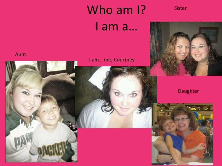 Who am I?            Sister        I am a…Aunt       I am… me, Courtney                             Daughter