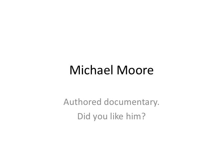 Michael MooreAuthored documentary.   Did you like him?