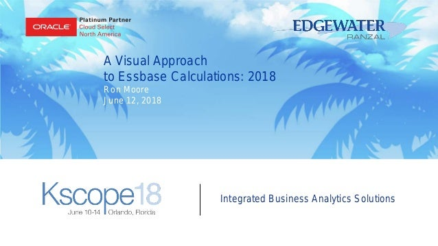 Integrated Business Analytics Solutions A Visual Approach to Essbase Calculations: 2018 Ron Moore June 12, 2018