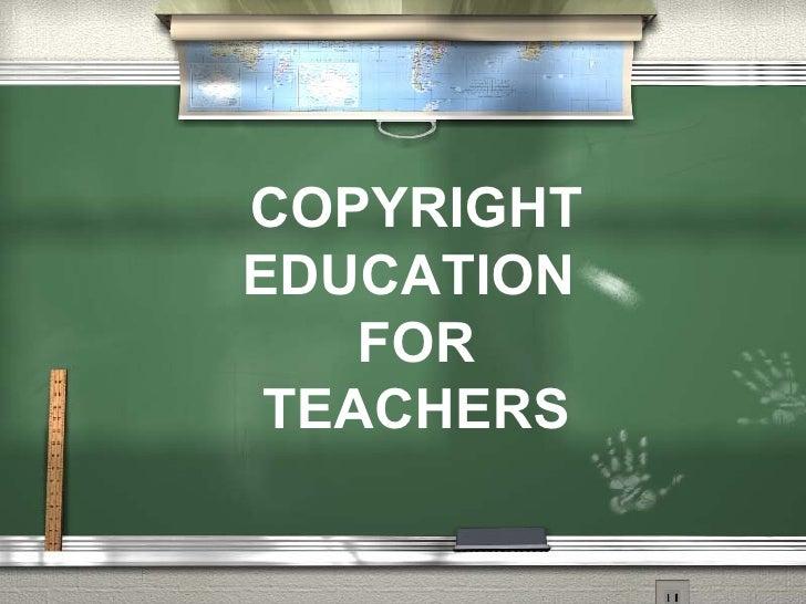 COPYRIGHT EDUCATION  FOR TEACHERS