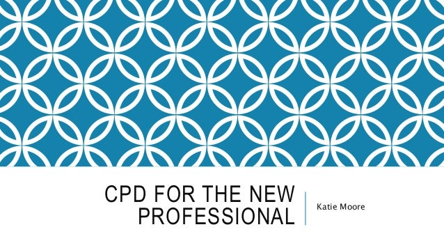 CPD FOR THE NEW PROFESSIONAL Katie Moore
