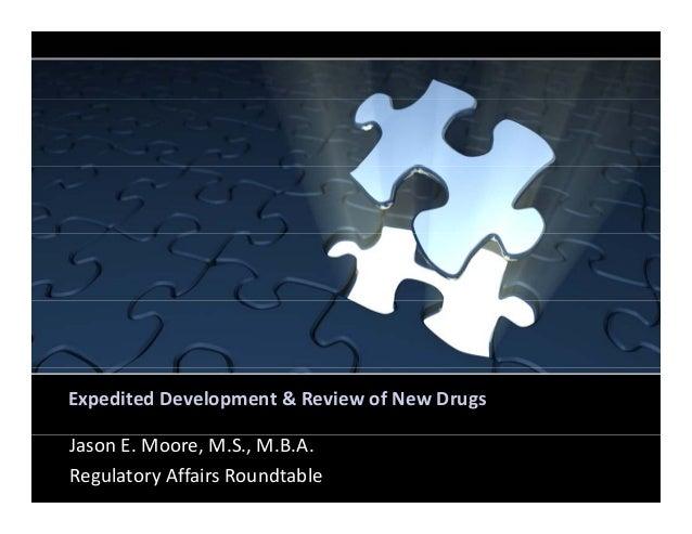 ExpeditedDevelopment&ReviewofNewDrugs JasonE.Moore,M.S.,M.B.A. RegulatoryAffairsRoundtable