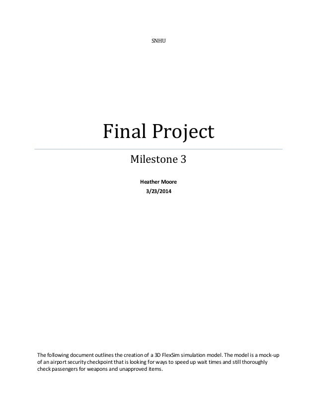 SNHU Final Project Milestone 3 Heather Moore 3/23/2014 The following document outlines the creation of a 3D FlexSim simula...