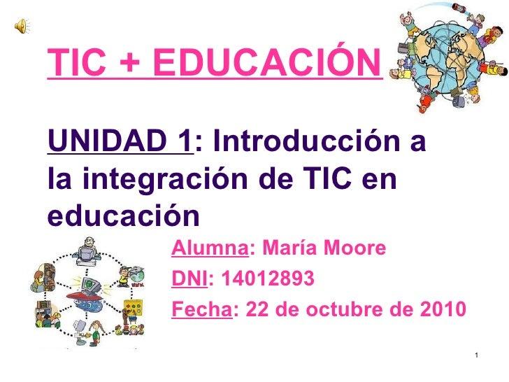 TIC + EDUCACIÓNUNIDAD 1: Introducción ala integración de TIC eneducación       Alumna: María Moore       DNI: 14012893    ...