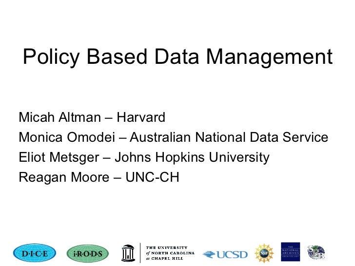 Policy Based Data Management Micah Altman – Harvard Monica Omodei – Australian National Data Service Eliot Metsger – Johns...