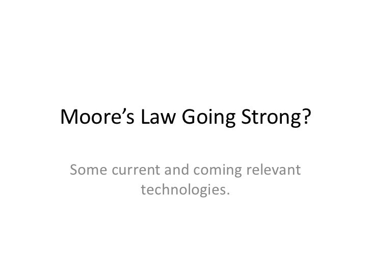 Moore's Law Going Strong? Some current and coming relevant          technologies.